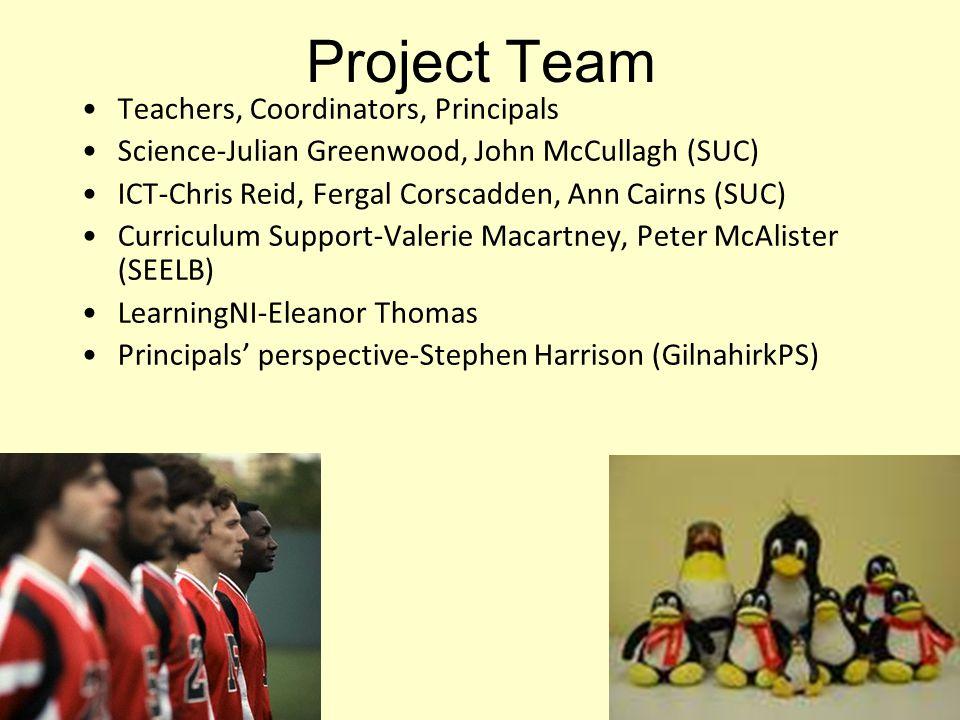 Project Team Teachers, Coordinators, Principals Science-Julian Greenwood, John McCullagh (SUC) ICT-Chris Reid, Fergal Corscadden, Ann Cairns (SUC) Curriculum Support-Valerie Macartney, Peter McAlister (SEELB) LearningNI-Eleanor Thomas Principals' perspective-Stephen Harrison (GilnahirkPS)