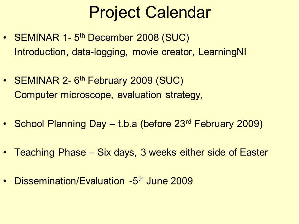 Project Calendar SEMINAR 1- 5 th December 2008 (SUC) Introduction, data-logging, movie creator, LearningNI SEMINAR 2- 6 th February 2009 (SUC) Computer microscope, evaluation strategy, School Planning Day – t.b.a (before 23 rd February 2009) Teaching Phase – Six days, 3 weeks either side of Easter Dissemination/Evaluation -5 th June 2009