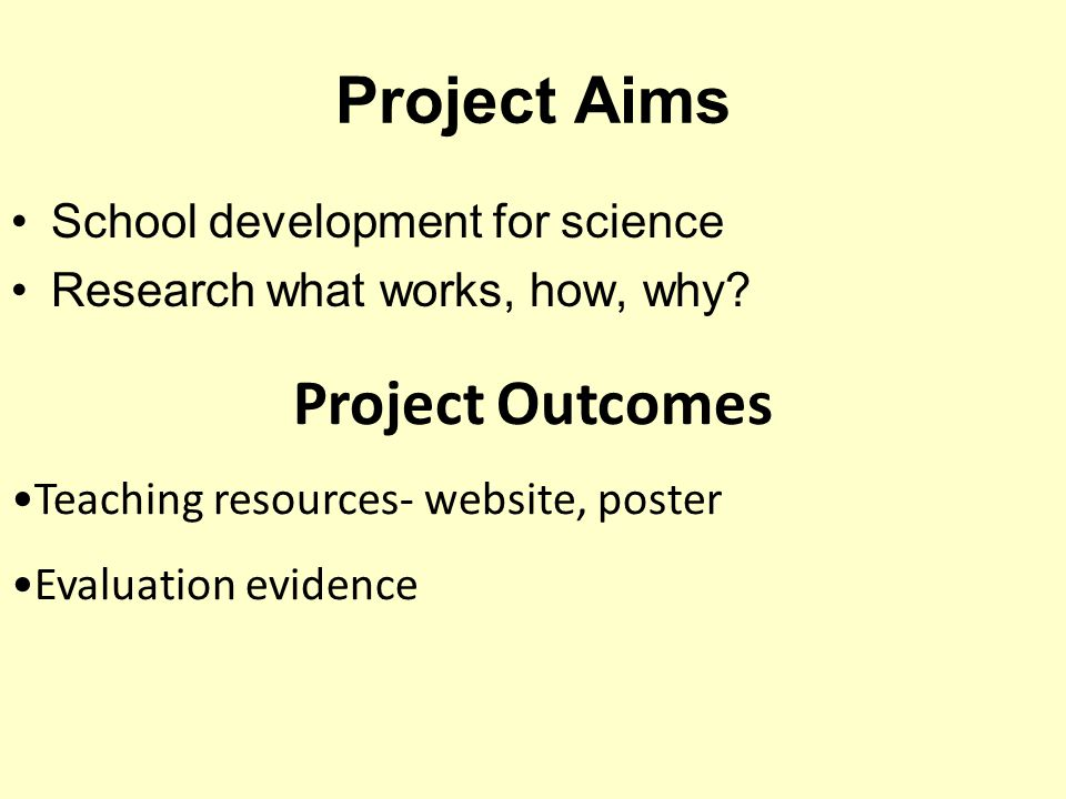 Project Aims School development for science Research what works, how, why.