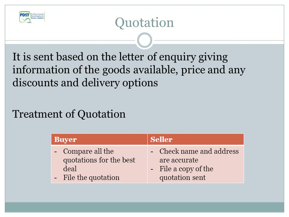 Quotation It is sent based on the letter of enquiry giving information of the goods available, price and any discounts and delivery options Treatment of Quotation BuyerSeller -Compare all the quotations for the best deal -File the quotation -Check name and address are accurate -File a copy of the quotation sent
