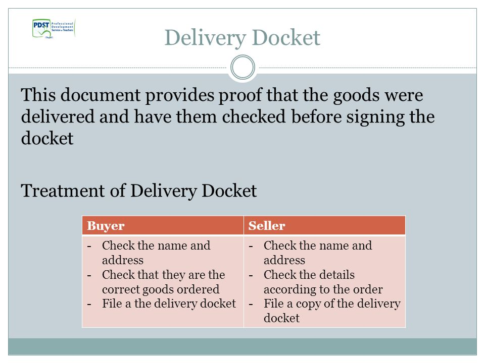 Delivery Docket This document provides proof that the goods were delivered and have them checked before signing the docket Treatment of Delivery Docket BuyerSeller -Check the name and address -Check that they are the correct goods ordered -File a the delivery docket -Check the name and address -Check the details according to the order -File a copy of the delivery docket