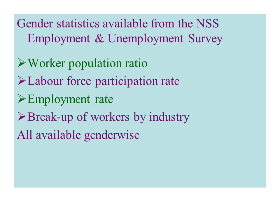 Gender statistics available from the NSS Employment & Unemployment Survey  Worker population ratio  Labour force participation rate  Employment rate  Break-up of workers by industry All available genderwise