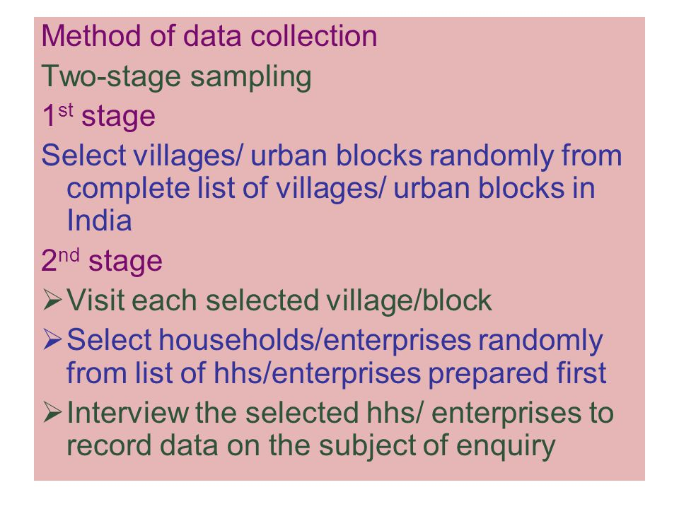 Method of data collection Two-stage sampling 1 st stage Select villages/ urban blocks randomly from complete list of villages/ urban blocks in India 2 nd stage  Visit each selected village/block  Select households/enterprises randomly from list of hhs/enterprises prepared first  Interview the selected hhs/ enterprises to record data on the subject of enquiry