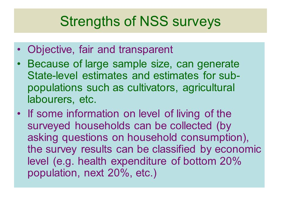Strengths of NSS surveys Objective, fair and transparent Because of large sample size, can generate State-level estimates and estimates for sub- populations such as cultivators, agricultural labourers, etc.
