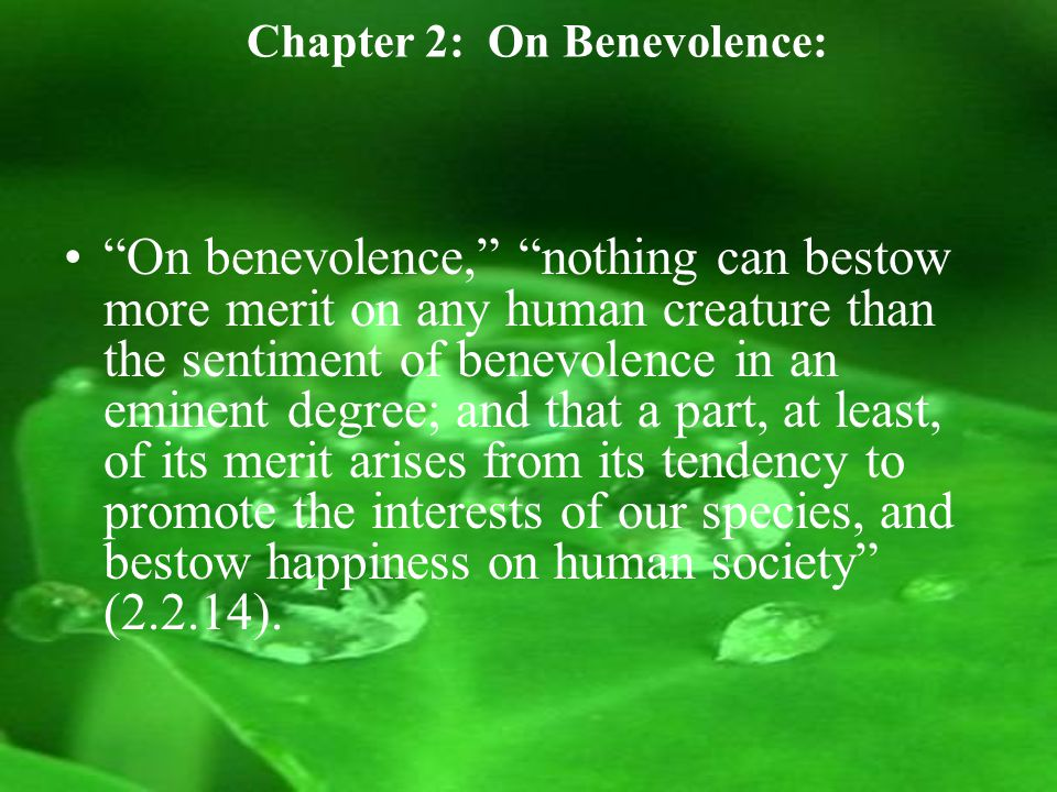 Chapter 2: On Benevolence: On benevolence, nothing can bestow more merit on any human creature than the sentiment of benevolence in an eminent degree; and that a part, at least, of its merit arises from its tendency to promote the interests of our species, and bestow happiness on human society (2.2.14).