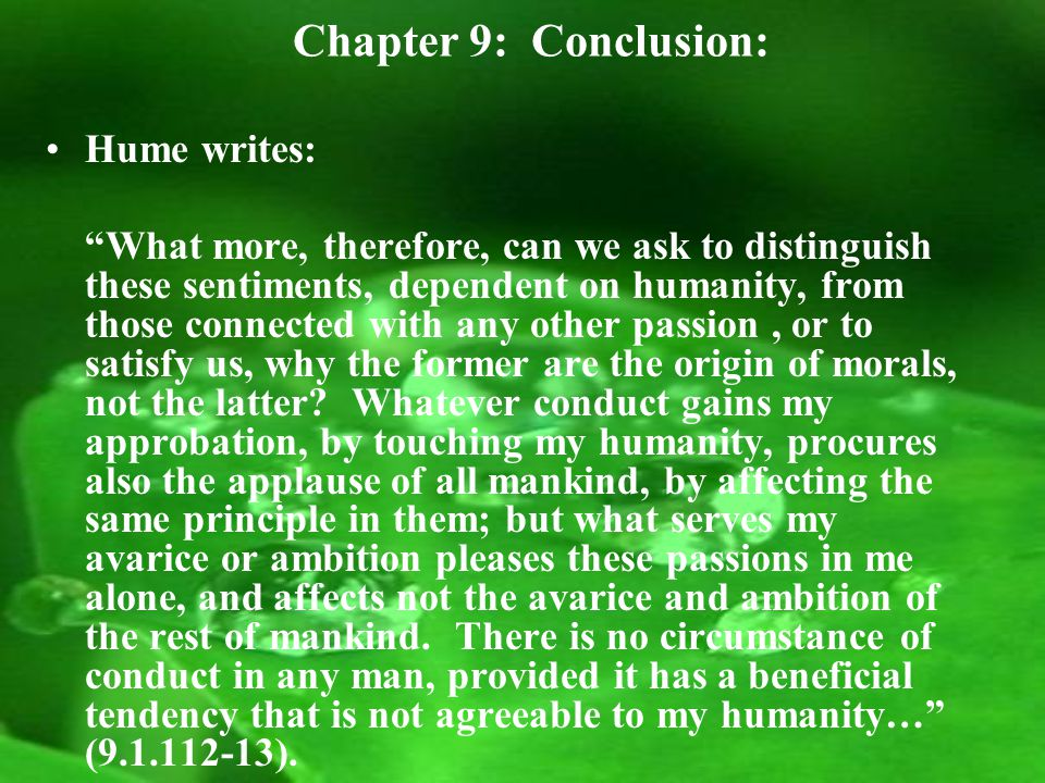 Chapter 9: Conclusion: Hume writes: What more, therefore, can we ask to distinguish these sentiments, dependent on humanity, from those connected with any other passion, or to satisfy us, why the former are the origin of morals, not the latter.