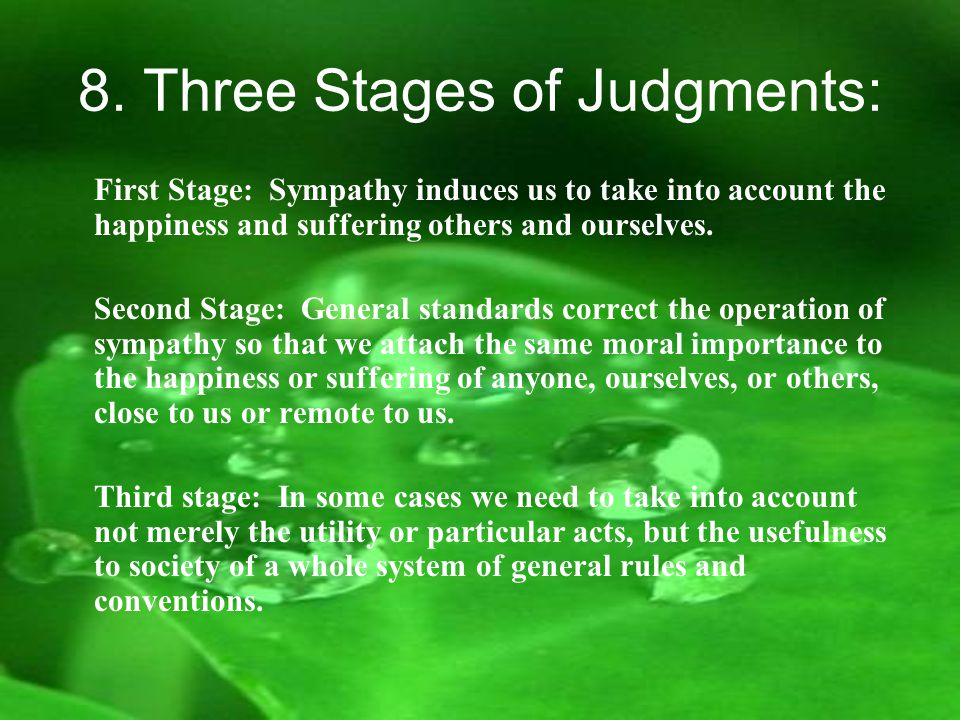 8. Three Stages of Judgments: First Stage: Sympathy induces us to take into account the happiness and suffering others and ourselves. Second Stage: Ge