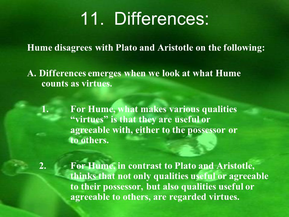 11. Differences: Hume disagrees with Plato and Aristotle on the following: A.Differences emerges when we look at what Hume counts as virtues. 1.For Hu
