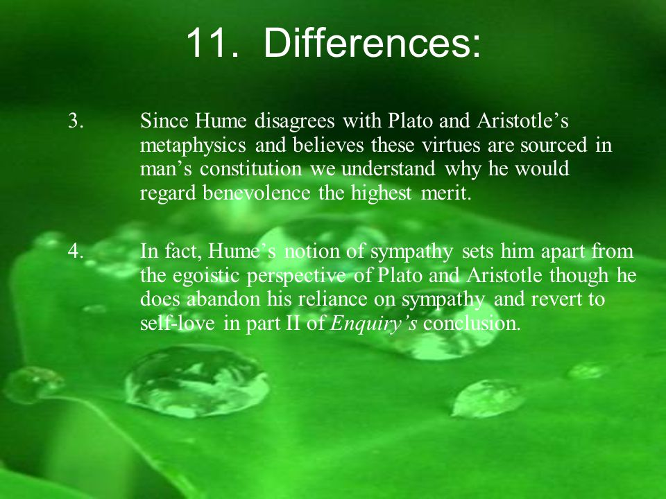 11. Differences: 3.Since Hume disagrees with Plato and Aristotle's metaphysics and believes these virtues are sourced in man's constitution we underst