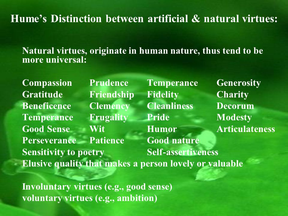 Hume's Distinction between artificial & natural virtues: Natural virtues, originate in human nature, thus tend to be more universal: CompassionPrudenceTemperance Generosity GratitudeFriendshipFidelity Charity BeneficenceClemencyCleanliness Decorum TemperanceFrugalityPride Modesty Good SenseWitHumor Articulateness PerseverancePatienceGood nature Sensitivity to poetrySelf-assertiveness Elusive quality that makes a person lovely or valuable Involuntary virtues (e.g., good sense) voluntary virtues (e.g., ambition)