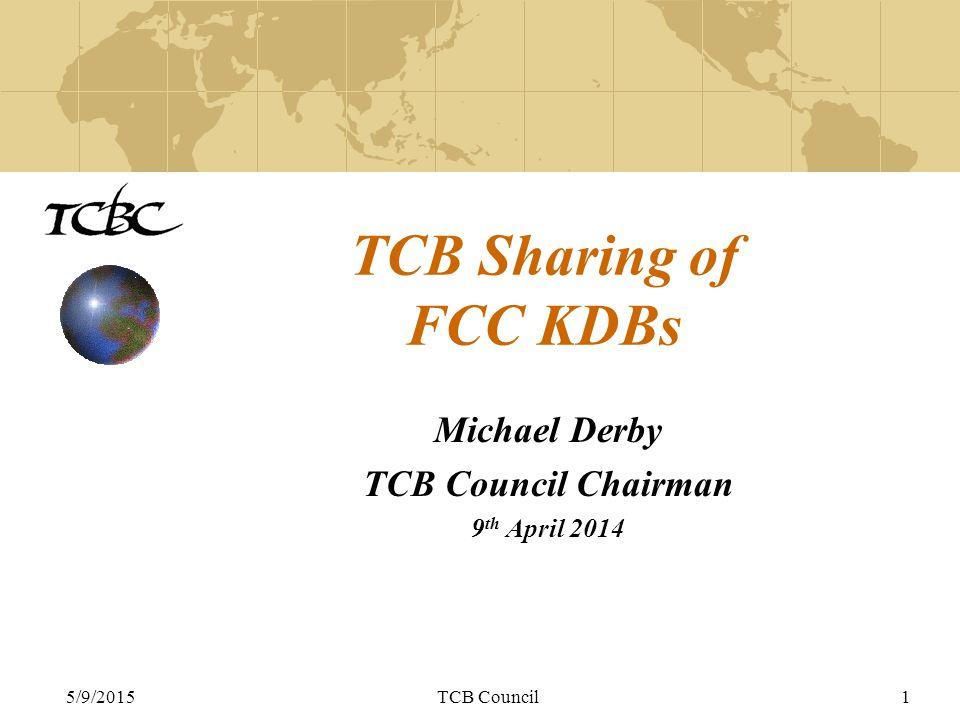 5/9/2015TCB Council1 TCB Sharing of FCC KDBs Michael Derby TCB Council Chairman 9 th April 2014