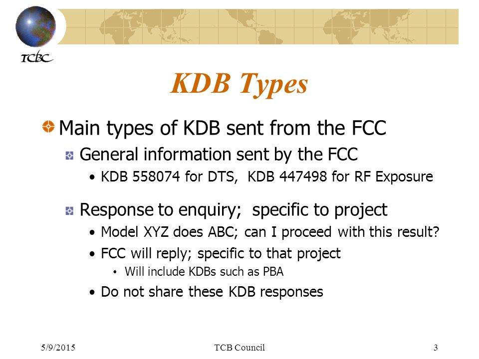 5/9/2015TCB Council4 KDB Types Main types of KDB sent from the FCC Response to enquiry; general guidance In general, with X situation; what do I do.