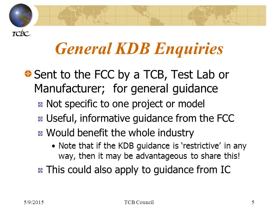 5/9/2015TCB Council6 KDB Sharing Proposal We propose to gather these and share Recipient sends them to the TCB Council We e-mail to members, if appropriate We present details at the subsequent workshop At the time of writing these slides, the exact format has yet to be agreed with the FCC and Industry Canada