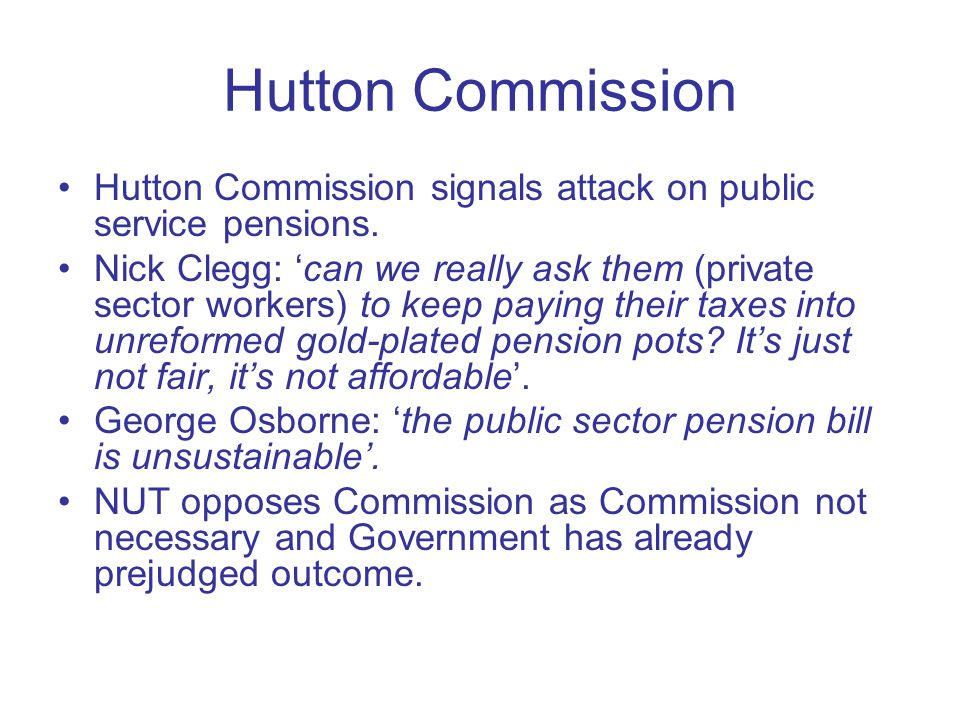 Hutton Commission Hutton Commission signals attack on public service pensions. Nick Clegg: 'can we really ask them (private sector workers) to keep pa