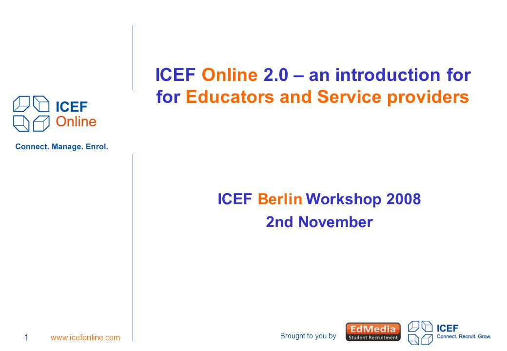 Brought to you by 1 www.icefonline.com ICEF Online 2.0 – an introduction for for Educators and Service providers ICEF Berlin Workshop 2008 2nd November