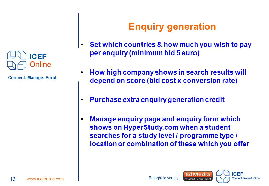 13 www.icefonline.com Brought to you by Enquiry generation Set which countries & how much you wish to pay per enquiry (minimum bid 5 euro) How high company shows in search results will depend on score (bid cost x conversion rate) Purchase extra enquiry generation credit Manage enquiry page and enquiry form which shows on HyperStudy.com when a student searches for a study level / programme type / location or combination of these which you offer 13