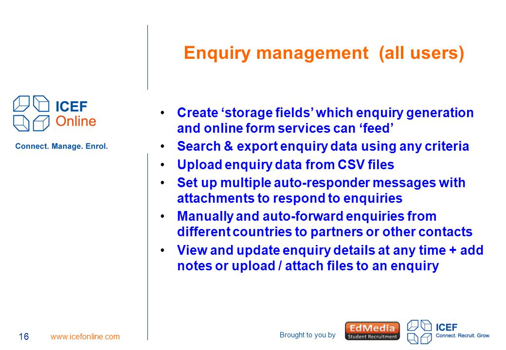 16 www.icefonline.com Brought to you by Enquiry management (all users) Create 'storage fields' which enquiry generation and online form services can 'feed' Search & export enquiry data using any criteria Upload enquiry data from CSV files Set up multiple auto-responder messages with attachments to respond to enquiries Manually and auto-forward enquiries from different countries to partners or other contacts View and update enquiry details at any time + add notes or upload / attach files to an enquiry 16