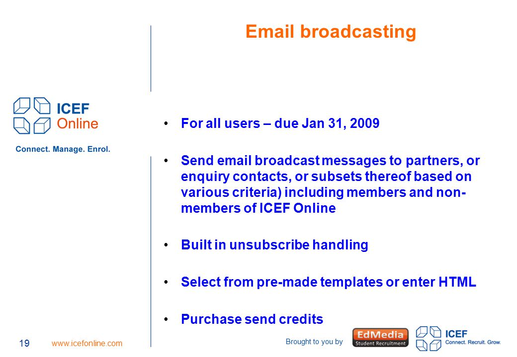 19 www.icefonline.com Brought to you by Email broadcasting For all users – due Jan 31, 2009 Send email broadcast messages to partners, or enquiry contacts, or subsets thereof based on various criteria) including members and non- members of ICEF Online Built in unsubscribe handling Select from pre-made templates or enter HTML Purchase send credits 19