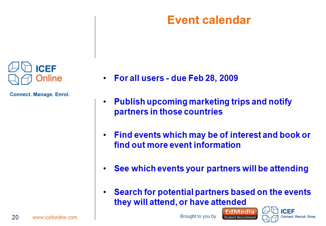 20 www.icefonline.com Brought to you by Event calendar For all users - due Feb 28, 2009 Publish upcoming marketing trips and notify partners in those