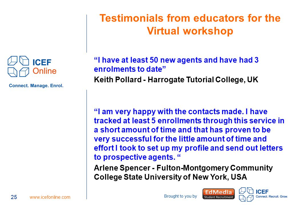 "25 www.icefonline.com Brought to you by 25 Testimonials from educators for the Virtual workshop ""I have at least 50 new agents and have had 3 enrolmen"