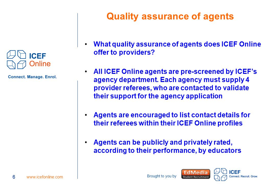 6 www.icefonline.com Brought to you by 6 Quality assurance of agents What quality assurance of agents does ICEF Online offer to providers? All ICEF On
