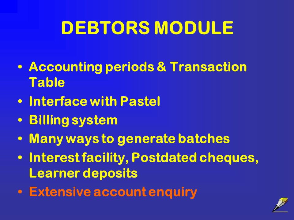 DEBTORS MODULE Accounting periods & Transaction Table Interface with Pastel Billing system Many ways to generate batches Interest facility, Postdated cheques, Learner deposits Extensive account enquiry