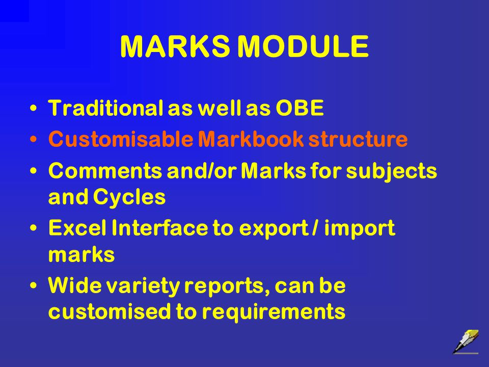 MARKS MODULE Traditional as well as OBE Customisable Markbook structure Comments and/or Marks for subjects and Cycles Excel Interface to export / import marks Wide variety reports, can be customised to requirements
