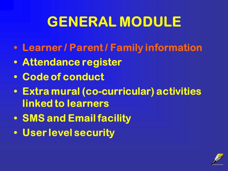 GENERAL MODULE Learner / Parent / Family information Attendance register Code of conduct Extra mural (co-curricular) activities linked to learners SMS and Email facility User level security