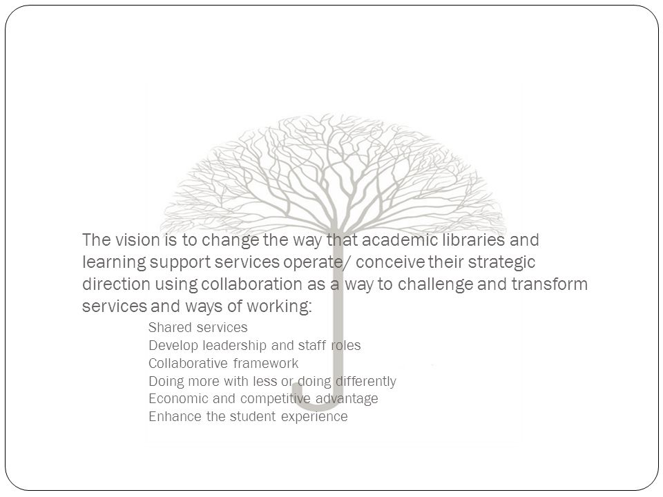 The vision is to change the way that academic libraries and learning support services operate/ conceive their strategic direction using collaboration