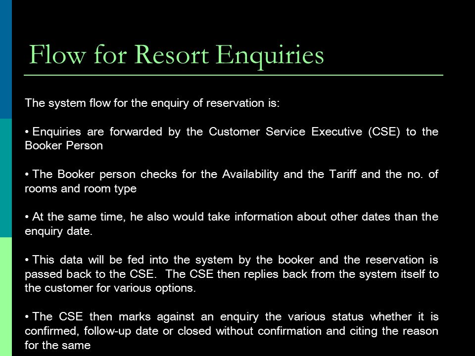 Flow for Resort Enquiries The system flow for the enquiry of reservation is: Enquiries are forwarded by the Customer Service Executive (CSE) to the Booker Person The Booker person checks for the Availability and the Tariff and the no.