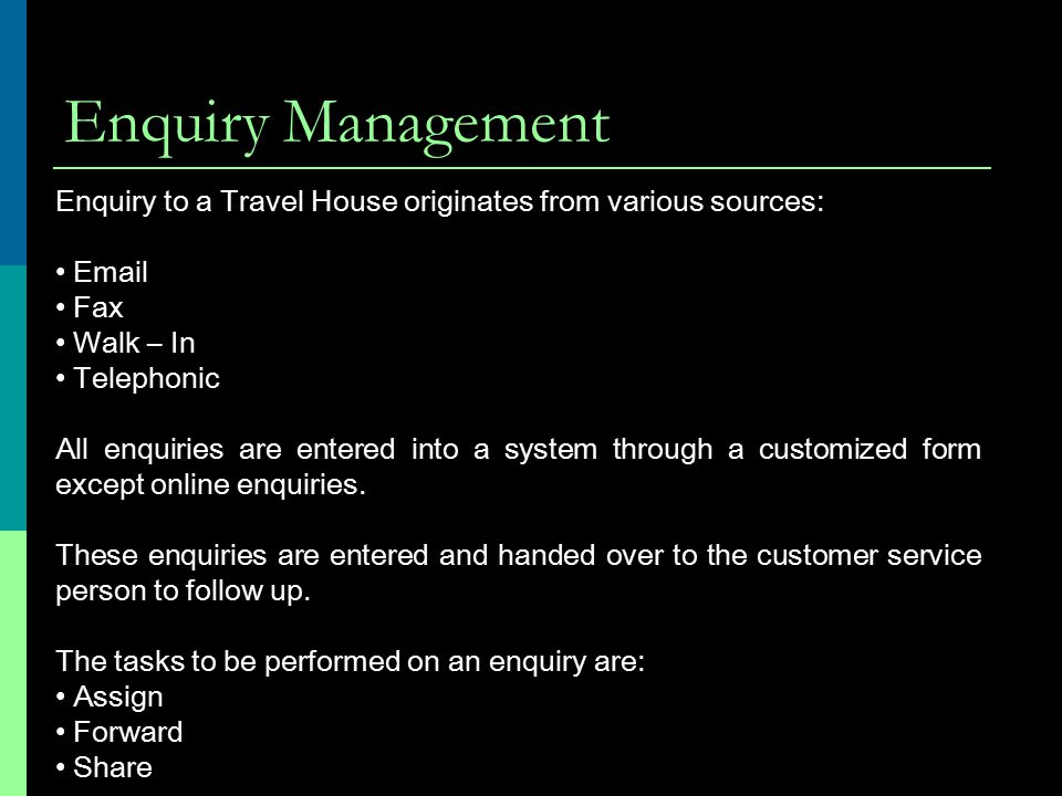 Enquiry Management Enquiry to a Travel House originates from various sources: Email Fax Walk – In Telephonic All enquiries are entered into a system through a customized form except online enquiries.