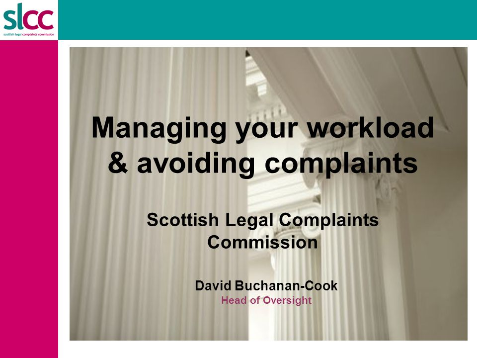 overview Background – the SLCC  Scene setting  Our remit  How we deal with complaints  Awarding compensation and settlement  Complaint numbers Complaints & workload management  Complaint business areas: conduct v service  Examples of complaints  Tips for complaint avoidance or mitigation  Good complaint management