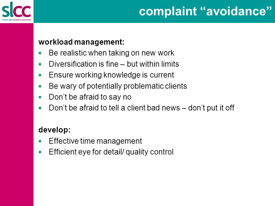 complaint avoidance workload management:  Be realistic when taking on new work  Diversification is fine – but within limits  Ensure working knowledge is current  Be wary of potentially problematic clients  Don't be afraid to say no  Don't be afraid to tell a client bad news – don't put it off develop:  Effective time management  Efficient eye for detail/ quality control