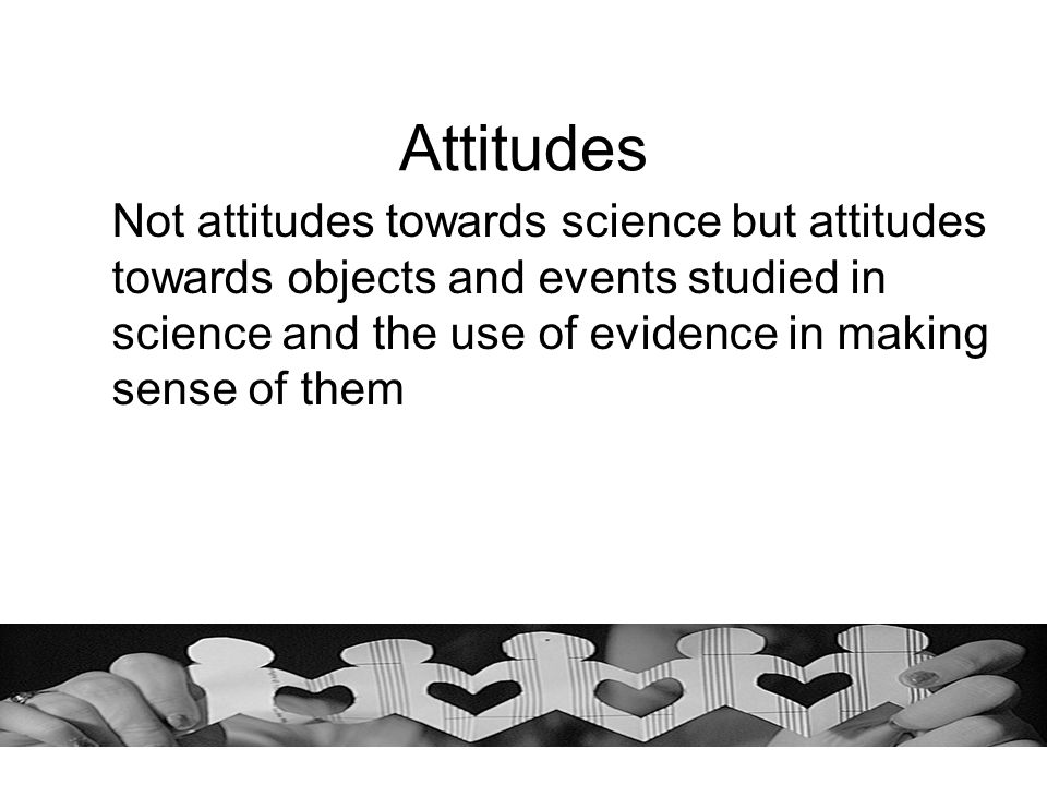 Attitudes Not attitudes towards science but attitudes towards objects and events studied in science and the use of evidence in making sense of them