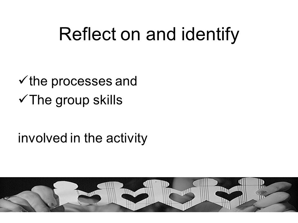 Reflect on and identify the processes and The group skills involved in the activity