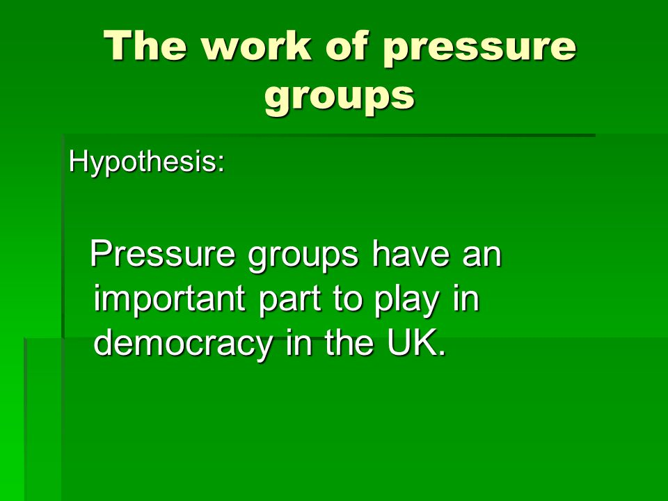 The work of pressure groups Hypothesis: Pressure groups have an important part to play in democracy in the UK.