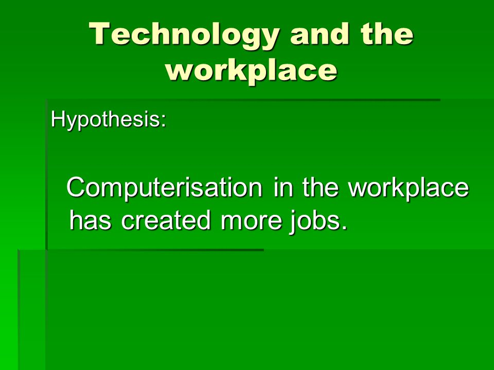 Technology and the workplace Hypothesis: Computerisation in the workplace has created more jobs.