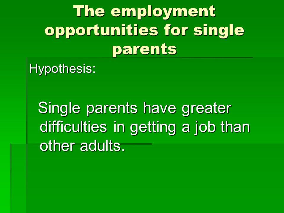 The employment opportunities for single parents Hypothesis: Single parents have greater difficulties in getting a job than other adults.