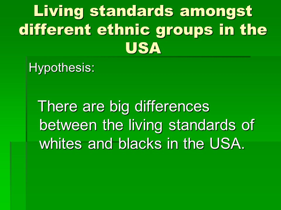 Living standards amongst different ethnic groups in the USA Hypothesis: There are big differences between the living standards of whites and blacks in the USA.