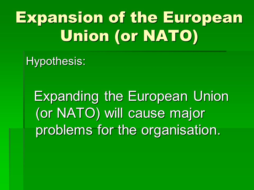 Expansion of the European Union (or NATO) Hypothesis: Expanding the European Union (or NATO) will cause major problems for the organisation.