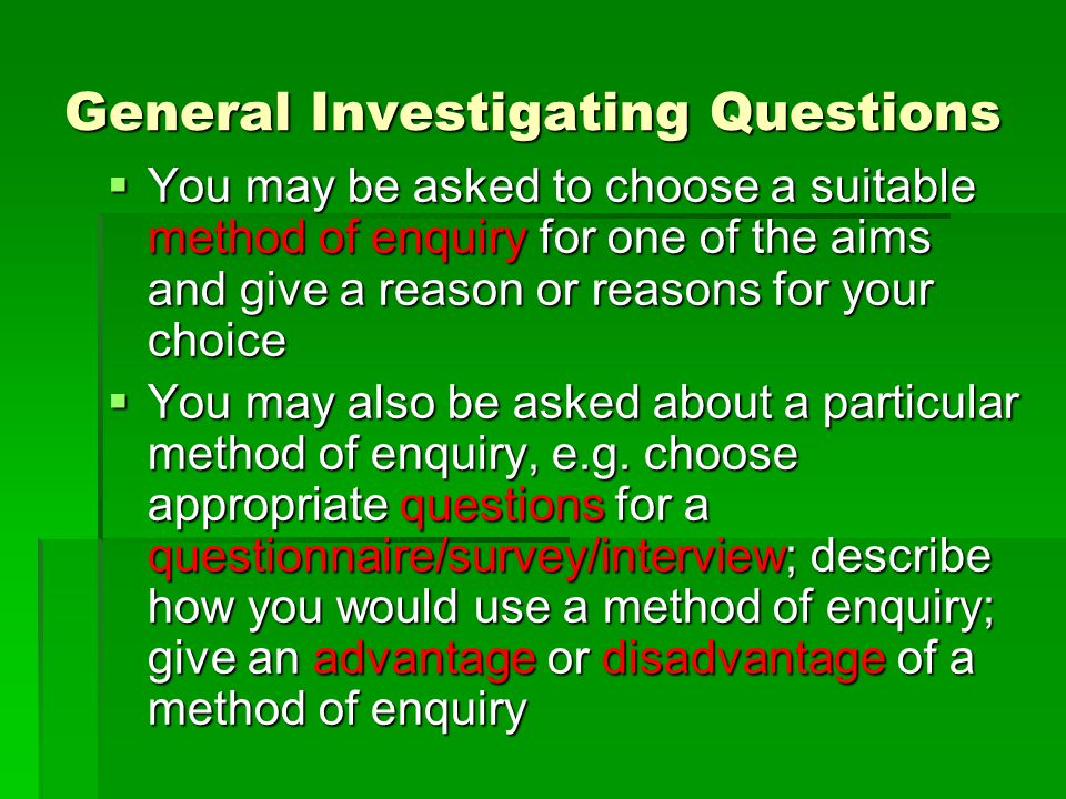 General Investigating Questions  You may be asked to choose a suitable method of enquiry for one of the aims and give a reason or reasons for your choice  You may also be asked about a particular method of enquiry, e.g.