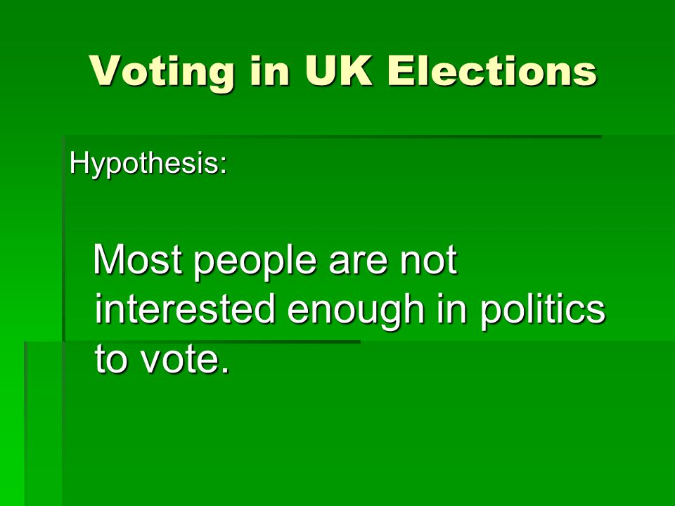 Voting in UK Elections Hypothesis: Most people are not interested enough in politics to vote.