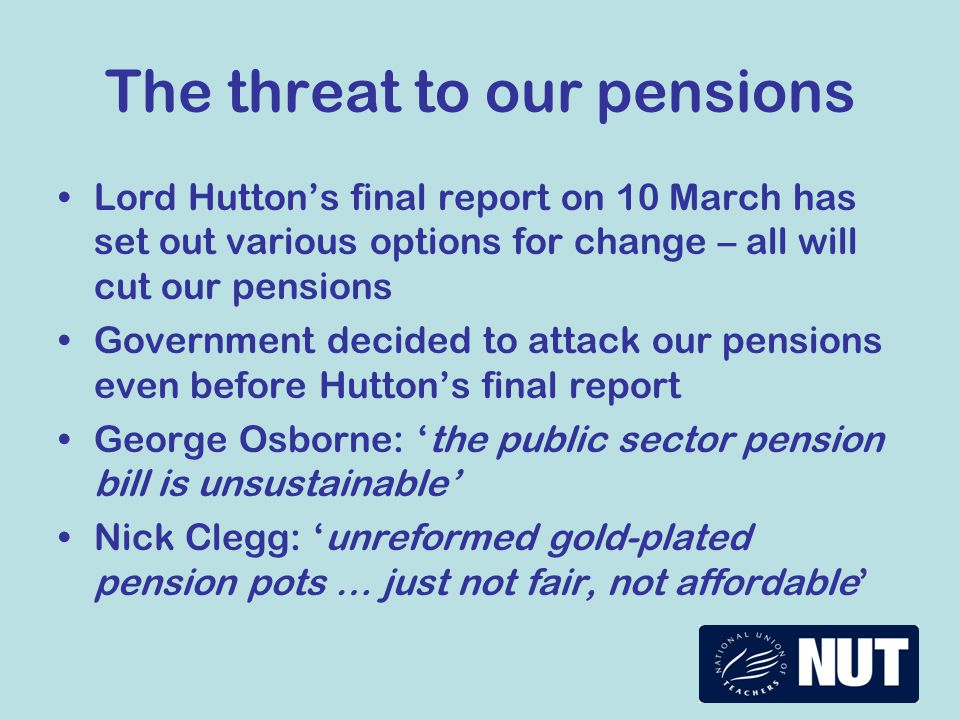 The threat to our pensions Lord Hutton's final report on 10 March has set out various options for change – all will cut our pensions Government decided to attack our pensions even before Hutton's final report George Osborne: 'the public sector pension bill is unsustainable' Nick Clegg: 'unreformed gold-plated pension pots … just not fair, not affordable'