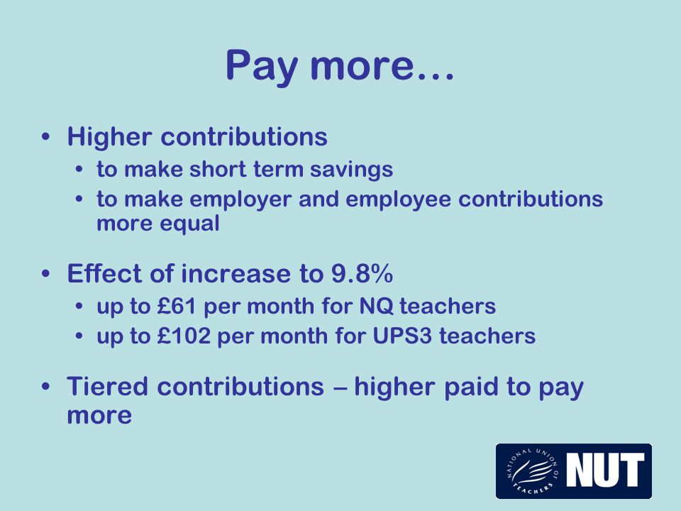 Pay more… Higher contributions to make short term savings to make employer and employee contributions more equal Effect of increase to 9.8% up to £61