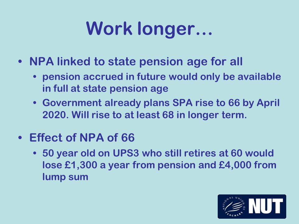 Work longer… NPA linked to state pension age for all pension accrued in future would only be available in full at state pension age Government already
