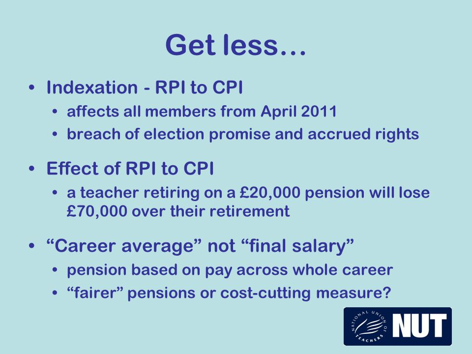 Get less… Indexation - RPI to CPI affects all members from April 2011 breach of election promise and accrued rights Effect of RPI to CPI a teacher retiring on a £20,000 pension will lose £70,000 over their retirement Career average not final salary pension based on pay across whole career fairer pensions or cost-cutting measure