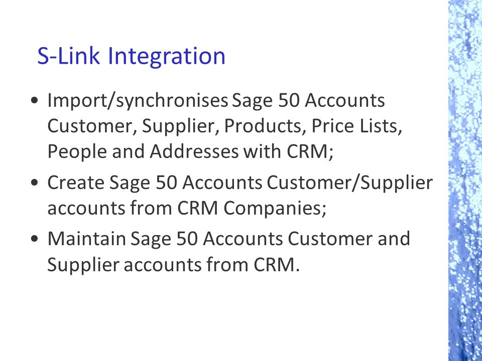 S-Link Integration Import/synchronises Sage 50 Accounts Customer, Supplier, Products, Price Lists, People and Addresses with CRM; Create Sage 50 Accounts Customer/Supplier accounts from CRM Companies; Maintain Sage 50 Accounts Customer and Supplier accounts from CRM.