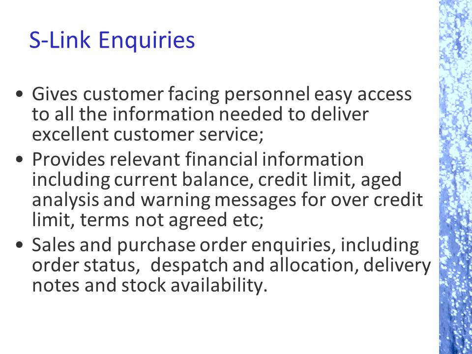 S-Link Enquiries Gives customer facing personnel easy access to all the information needed to deliver excellent customer service; Provides relevant fi