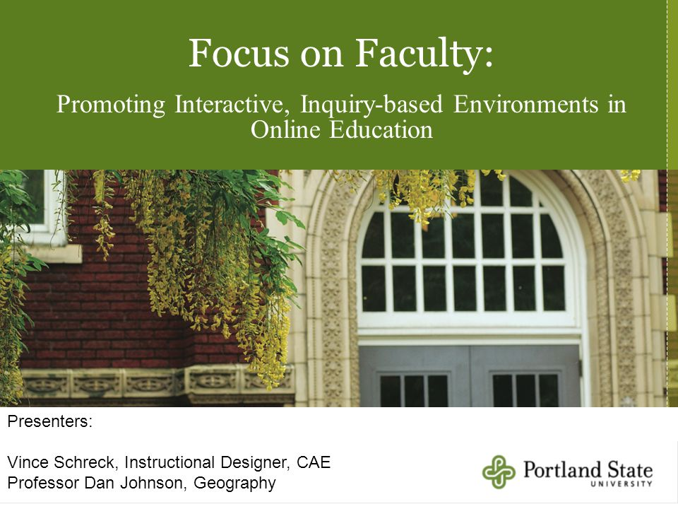 Focus on Faculty: Promoting Interactive, Inquiry-based Environments in Online Education Presenters: Vince Schreck, Instructional Designer, CAE Professor Dan Johnson, Geography