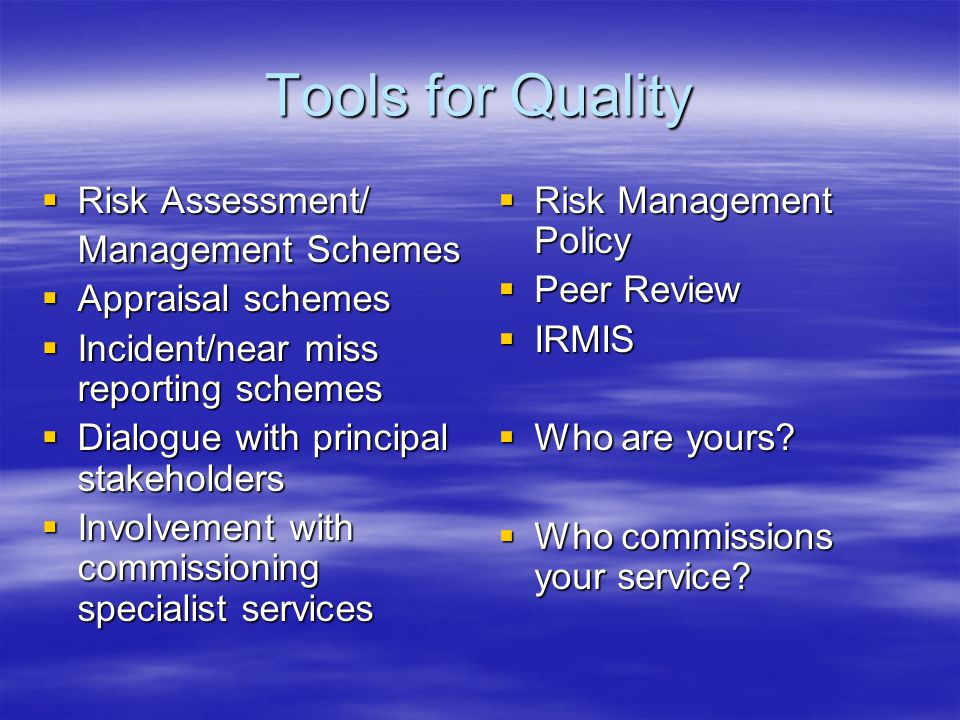 Tools for Quality  Risk Assessment/ Management Schemes  Appraisal schemes  Incident/near miss reporting schemes  Dialogue with principal stakehold